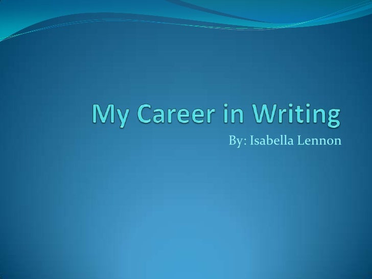 My Career in Writing<br />By: Isabella Lennon<br />