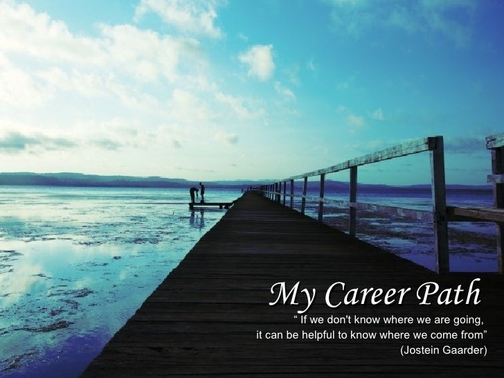 "My Career Path         "" If we don't know where we are going, it can be helpful to know where we come from""               ..."