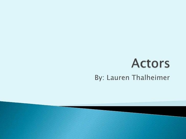 Actors<br />By: Lauren Thalheimer<br />
