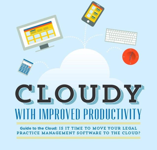 WITH IMPROVED PRODUCTIVITY CloudyCloudy Guide to the Cloud: Is it time to move your Legal Practice Management Software to ...