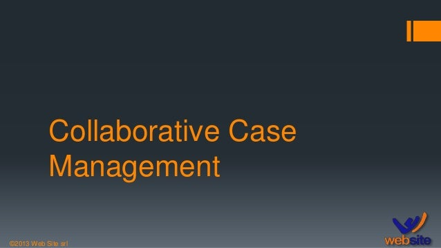 ©2013 Web Site srl Collaborative Case Management