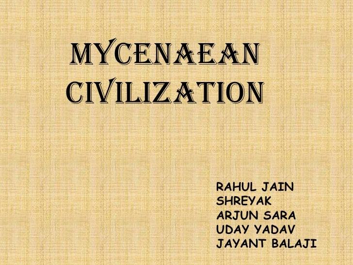 MycenaeanCIVILIZATION         RAHUL JAIN         SHREYAK         ARJUN SARA         UDAY YADAV         JAYANT BALAJI