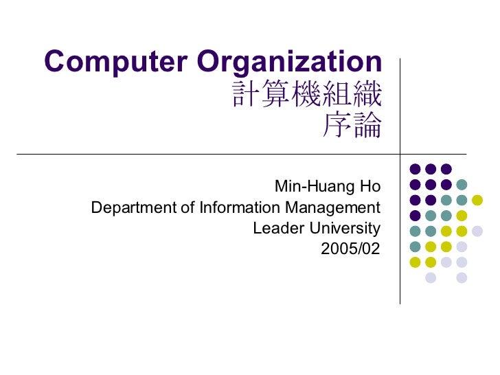 Computer Organization 計算機組織 序論 Min-Huang Ho Department of Information Management Leader University 2005/02