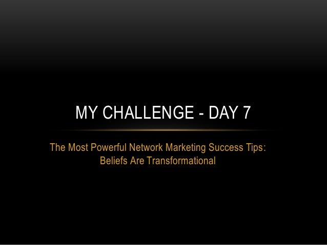 The Most Powerful Network Marketing Success Tips:Beliefs Are TransformationalMY CHALLENGE - DAY 7