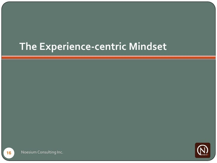 The Experience-centric Mindset     16   Noesium Consulting Inc.