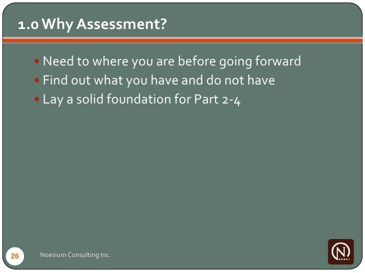 1.0 Why Assessment?        Need to where you are before going forward       Find out what you have and do not have      ...