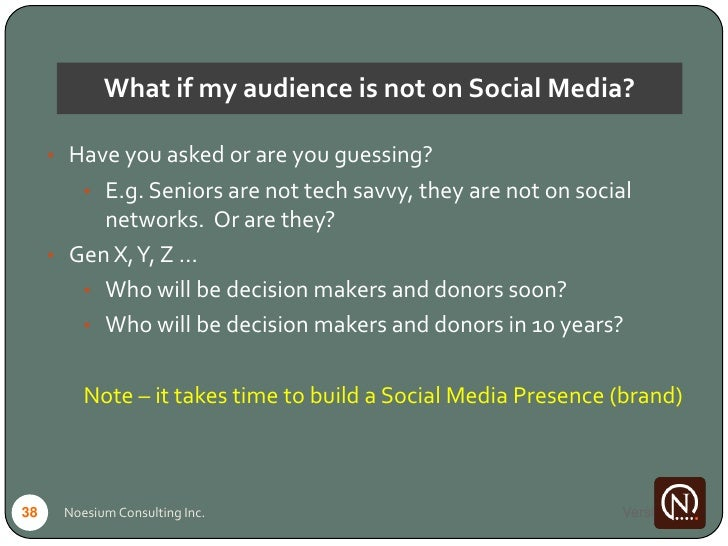 What if my audience is not on Social Media?       • Have you asked or are you guessing?          • E.g. Seniors are not te...