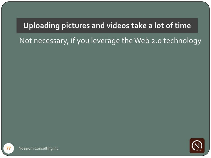 Uploading pictures and videos take a lot of time      Not necessary, if you leverage the Web 2.0 technology     77   Noesi...