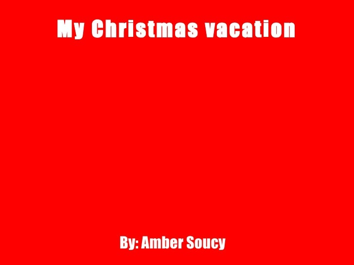 My Christmas vacation By: Amber Soucy