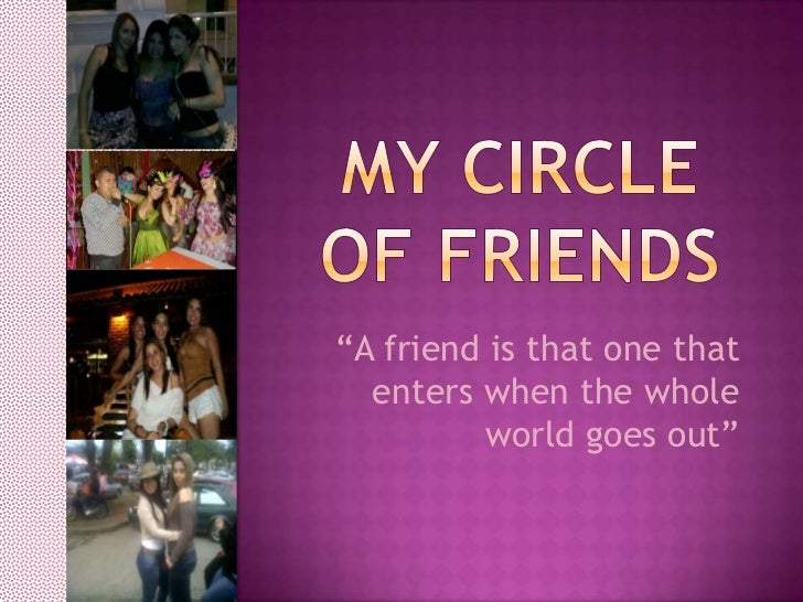 """My Circle of friends<br />""""A friend is that one that enters when the whole world goes out""""<br />"""
