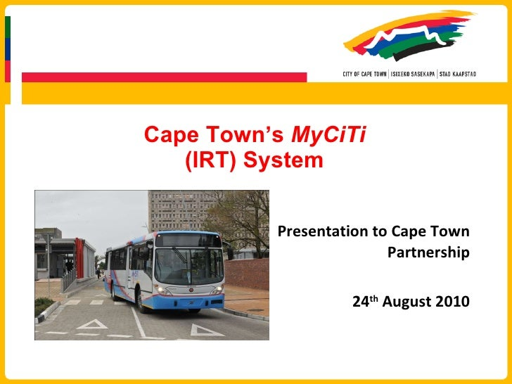 Cape Town's  MyCiTi (IRT) System Presentation to Cape Town Partnership 24 th  August 2010