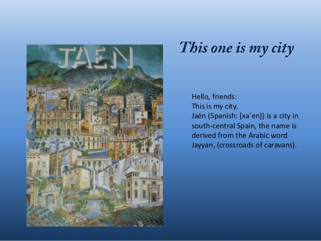 Hello, friends:This is my city.Jaén (Spanish: *xaˈen+) is a city insouth-central Spain, the name isderived from the Arabic...