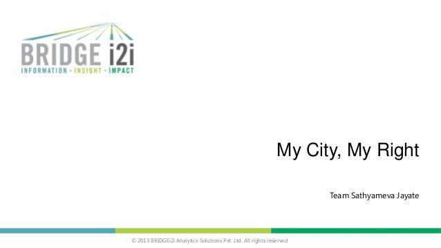 © 2013 BRIDGEi2i Analytics Solutions Pvt. Ltd. All rights reserved My City, My Right Team Sathyameva Jayate