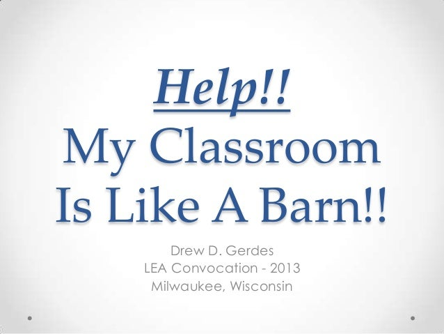 Help!! My Classroom Is Like A Barn!! Drew D. Gerdes LEA Convocation - 2013 Milwaukee, Wisconsin