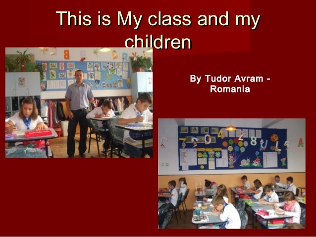 This is My class and myThis is My class and mychildrenchildrenBy Tudor Avram -Romania