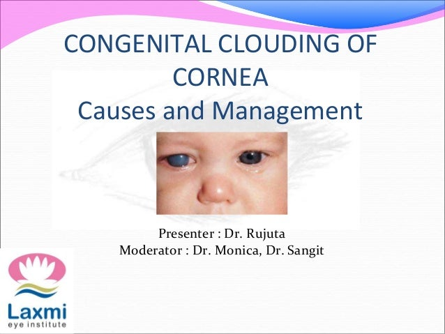 CONGENITAL CLOUDING OF CORNEA Causes and Management Presenter : Dr. Rujuta Moderator : Dr. Monica, Dr. Sangit