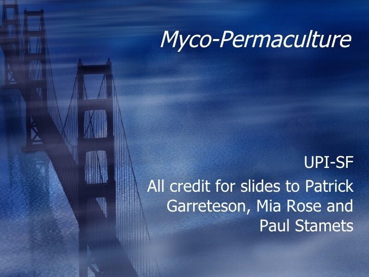 Myco-Permaculture UPI-SF All credit for slides to Patrick Garreteson, Mia Rose and Paul Stamets