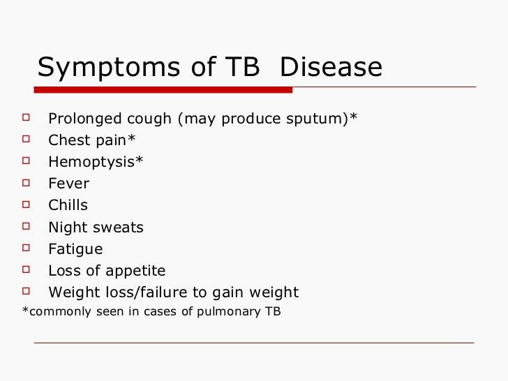 Symptoms of TB  Disease <ul><li>Prolonged cough (may produce sputum)* </li></ul><ul><li>Chest pain* </li></ul><ul><li>Hemo...