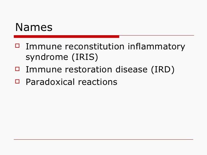 Names <ul><li>Immune reconstitution inflammatory syndrome (IRIS) </li></ul><ul><li>Immune restoration disease (IRD) </li><...