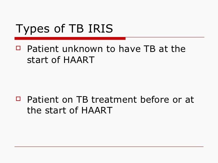 Types of TB IRIS <ul><li>Patient unknown to have TB at the start of HAART </li></ul><ul><li>Patient on TB treatment before...