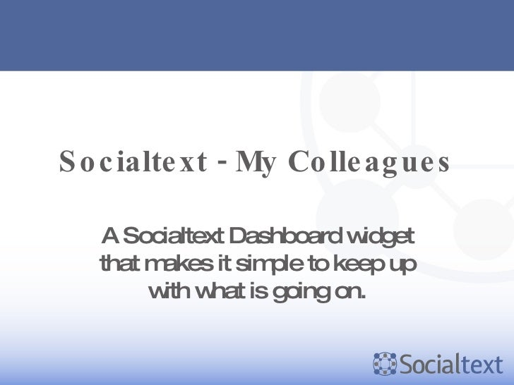 Socialtext - My Colleagues A Socialtext Dashboard widget that makes it simple to keep up with what is going on.