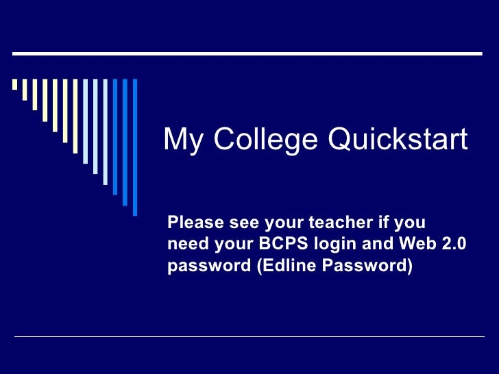 My College QuickstartPlease see your teacher if youneed your BCPS login and Web 2.0password (Edline Password)