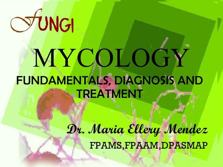MYCOLOGY FUNDAMENTALS, DIAGNOSIS AND TREATMENT Dr. Maria Ellery Mendez FPAMS,FPAAM,DPASMAP