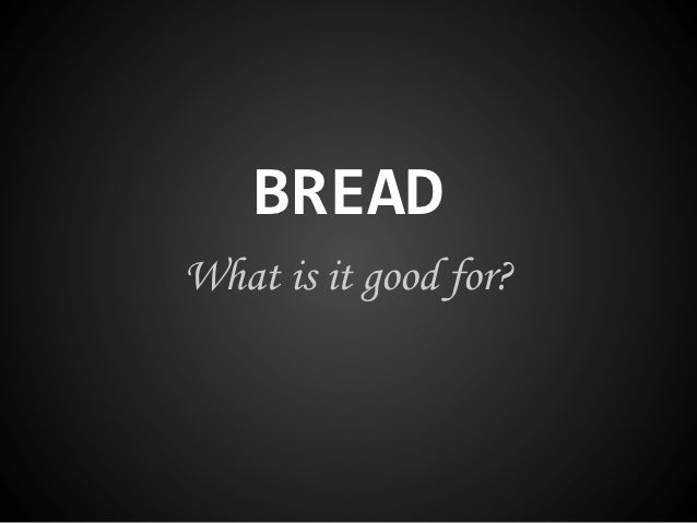 BREADWhat is it good for?