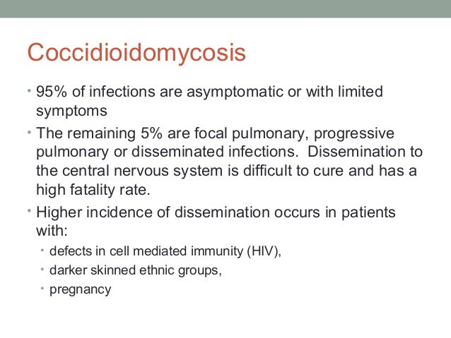 Coccidioidomycosis • 95% of infections are asymptomatic or with limited symptoms • The remaining 5% are focal pulmonary, p...
