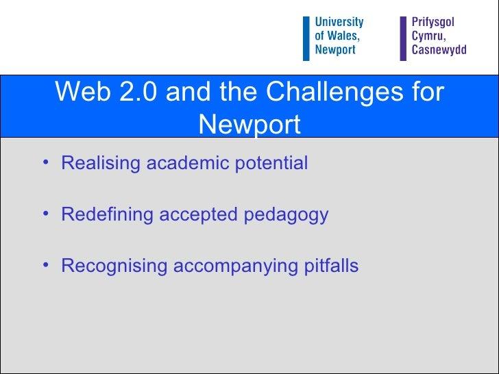 Web 2.0 and the Challenges for Newport <ul><li>Realising academic potential </li></ul><ul><li>Redefining accepted pedagogy...
