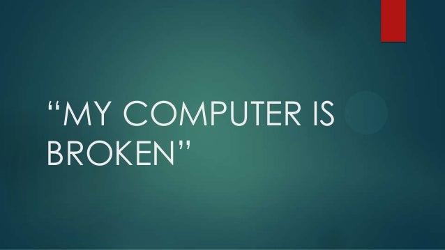 """""""MY COMPUTER IS BROKEN"""""""