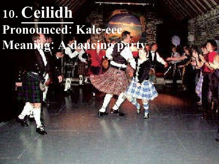 10.  Ceilidh Pronounced: Kale-eee Meaning: A dancing party