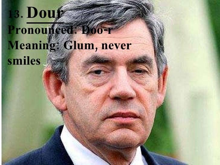 13.  Dour Pronounced: Doo-r Meaning: Glum, never smiles