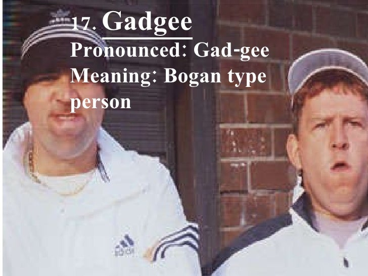 17.  Gadgee Pronounced: Gad-gee Meaning: Bogan type person