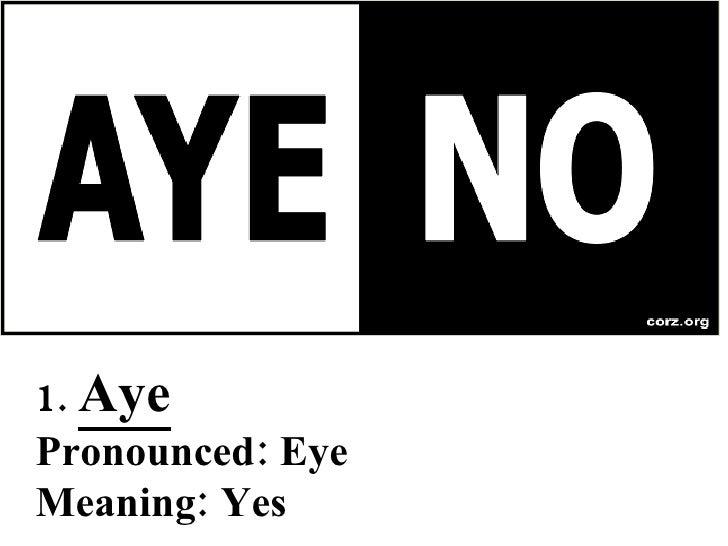 1.  Aye Pronounced: Eye Meaning: Yes