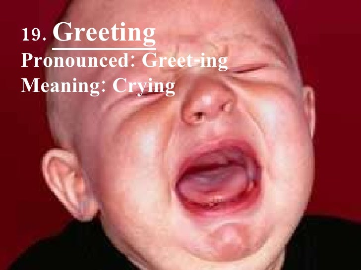 19.  Greeting Pronounced: Greet-ing Meaning: Crying