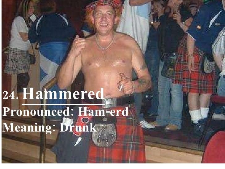24.  Hammered Pronounced: Ham-erd Meaning: Drunk