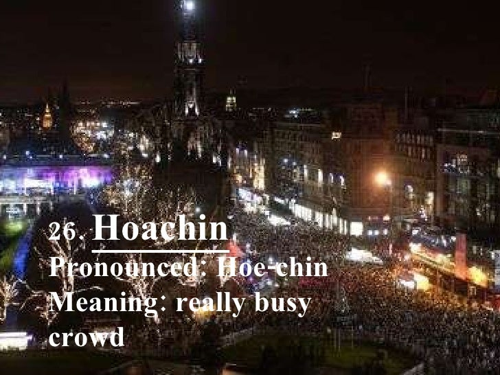 26.  Hoachin Pronounced: Hoe-chin Meaning: really busy crowd