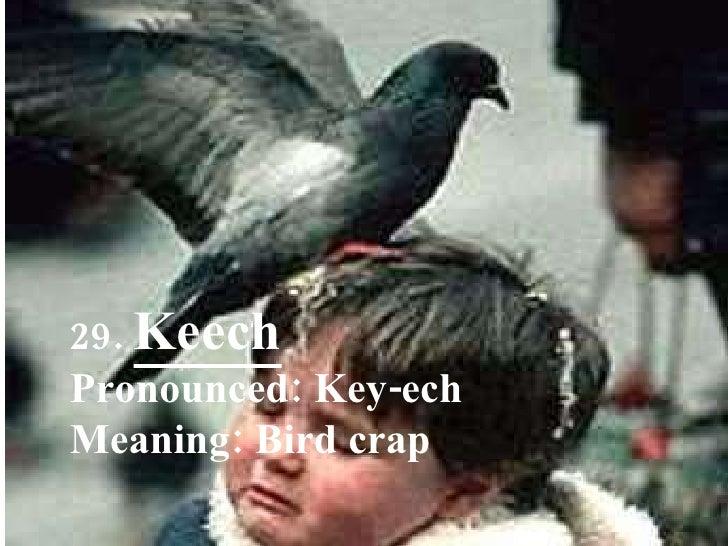 29.  Keech Pronounced: Key-ech Meaning: Bird crap