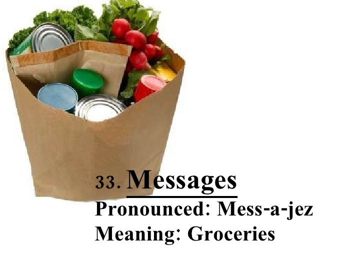 33.  Messages Pronounced: Mess-a-jez Meaning: Groceries