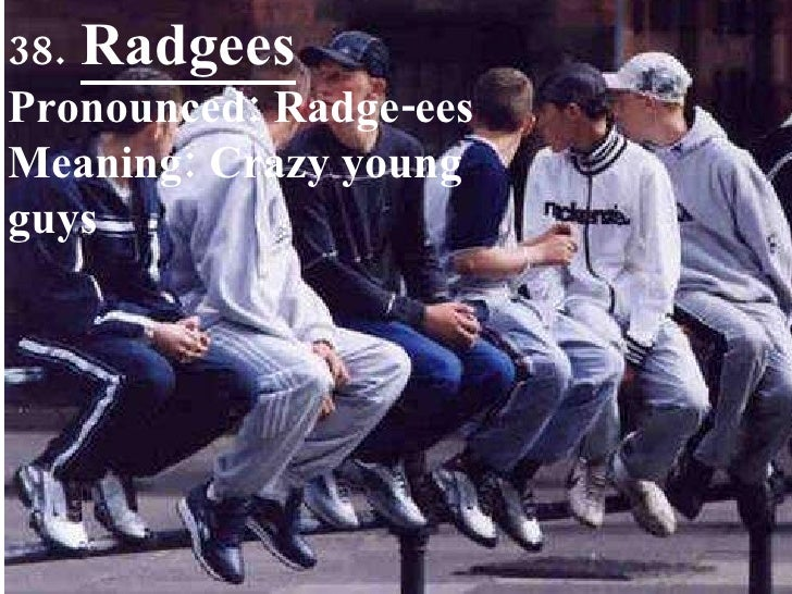 38.   Radgees Pronounced: Radge-ees Meaning: Crazy young guys