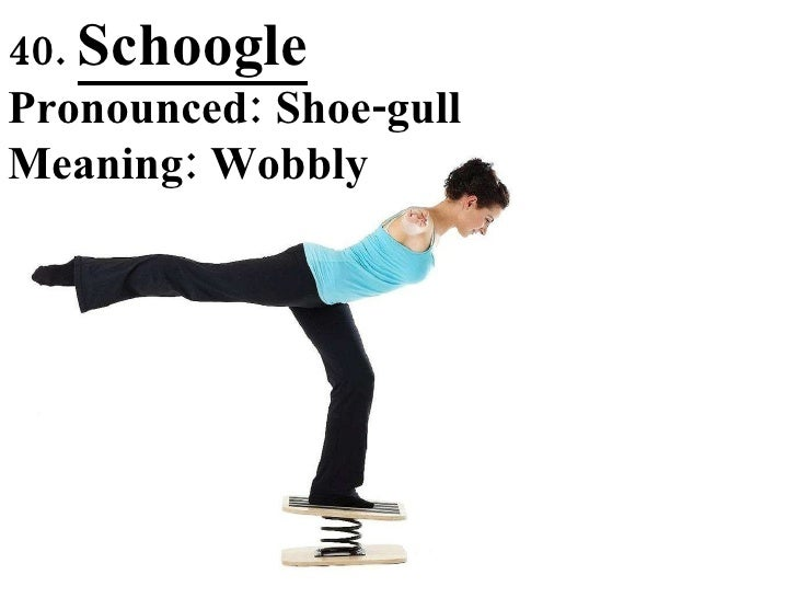 40.  Schoogle Pronounced: Shoe-gull Meaning: Wobbly