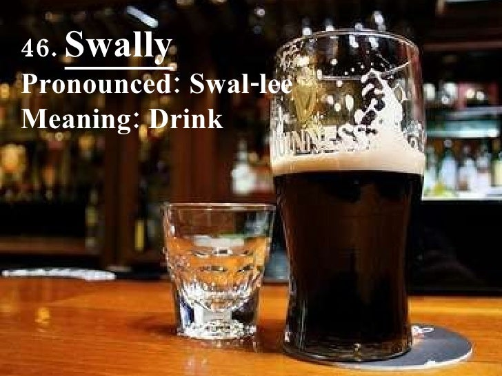 46.  Swally Pronounced: Swal-lee Meaning: Drink