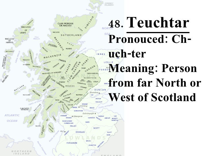 48.  Teuchtar Pronouced: Ch-uch-ter Meaning: Person from far North or West of Scotland