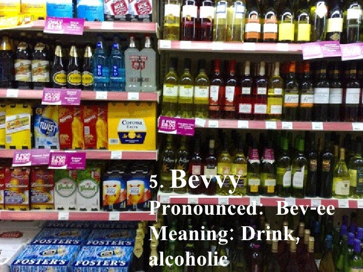5.  Bevvy Pronounced:  Bev-ee Meaning: Drink, alcoholic