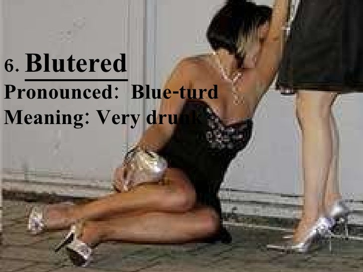 6.  Blutered Pronounced:  Blue-turd Meaning: Very drunk