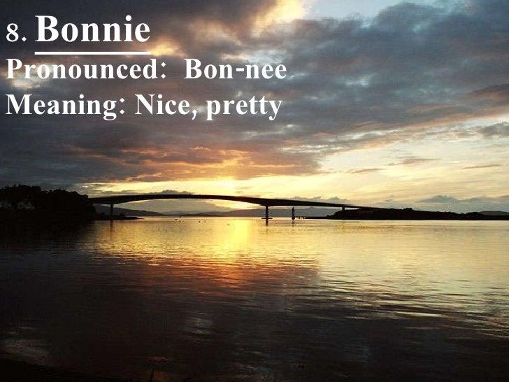 8.  Bonnie Pronounced:  Bon-nee Meaning: Nice, pretty