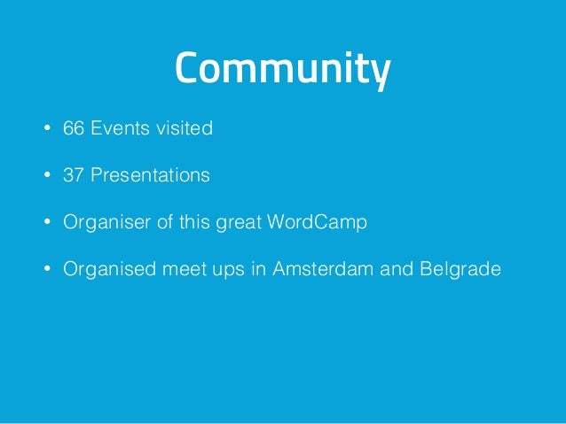 Community • 66 Events visited • 37 Presentations • Organiser of this great WordCamp • Organised meet ups in Amsterdam and ...