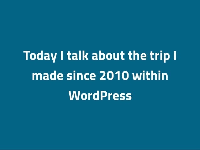 Today I talk about the trip I made since 2010 within WordPress