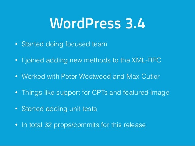 WordPress 3.4 • Started doing focused team • I joined adding new methods to the XML-RPC • Worked with Peter Westwood and M...